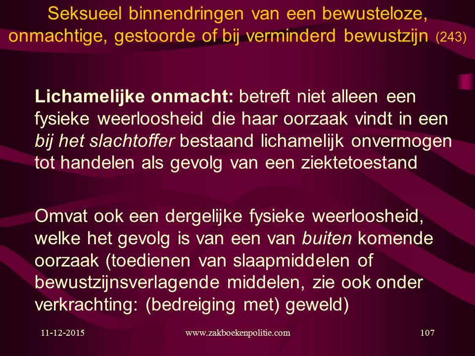 11-12-2015www.zakboekenpolitie.com107 Seksueel binnendringen van een bewusteloze, onmachtige, gestoorde of bij verminderd bewustzijn (243) Lichamelijke onmacht: betreft niet alleen een fysieke weerloosheid die haar oorzaak vindt in een bij het slachtoffer bestaand lichamelijk onvermogen tot handelen als gevolg van een ziektetoestand Omvat ook een dergelijke fysieke weerloosheid, welke het gevolg is van een van buiten komende oorzaak (toedienen van slaapmiddelen of bewustzijnsverlagende middelen, zie ook onder verkrachting: (bedreiging met) geweld)