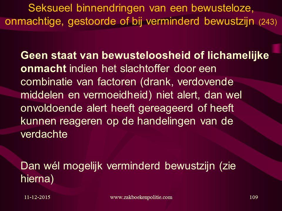 11-12-2015www.zakboekenpolitie.com109 Seksueel binnendringen van een bewusteloze, onmachtige, gestoorde of bij verminderd bewustzijn (243) Geen staat van bewusteloosheid of lichamelijke onmacht indien het slachtoffer door een combinatie van factoren (drank, verdovende middelen en vermoeidheid) niet alert, dan wel onvoldoende alert heeft gereageerd of heeft kunnen reageren op de handelingen van de verdachte Dan wél mogelijk verminderd bewustzijn (zie hierna)