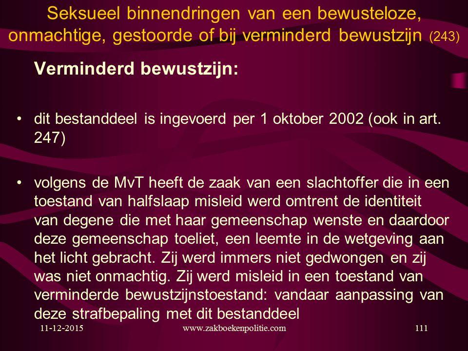11-12-2015www.zakboekenpolitie.com111 Seksueel binnendringen van een bewusteloze, onmachtige, gestoorde of bij verminderd bewustzijn (243) Verminderd bewustzijn: dit bestanddeel is ingevoerd per 1 oktober 2002 (ook in art.
