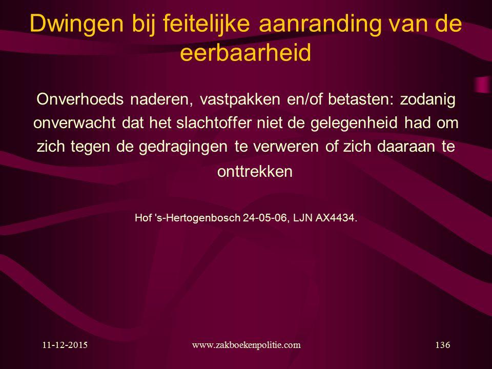 11-12-2015www.zakboekenpolitie.com136 Dwingen bij feitelijke aanranding van de eerbaarheid Onverhoeds naderen, vastpakken en/of betasten: zodanig onverwacht dat het slachtoffer niet de gelegenheid had om zich tegen de gedragingen te verweren of zich daaraan te onttrekken Hof s-Hertogenbosch 24-05-06, LJN AX4434.
