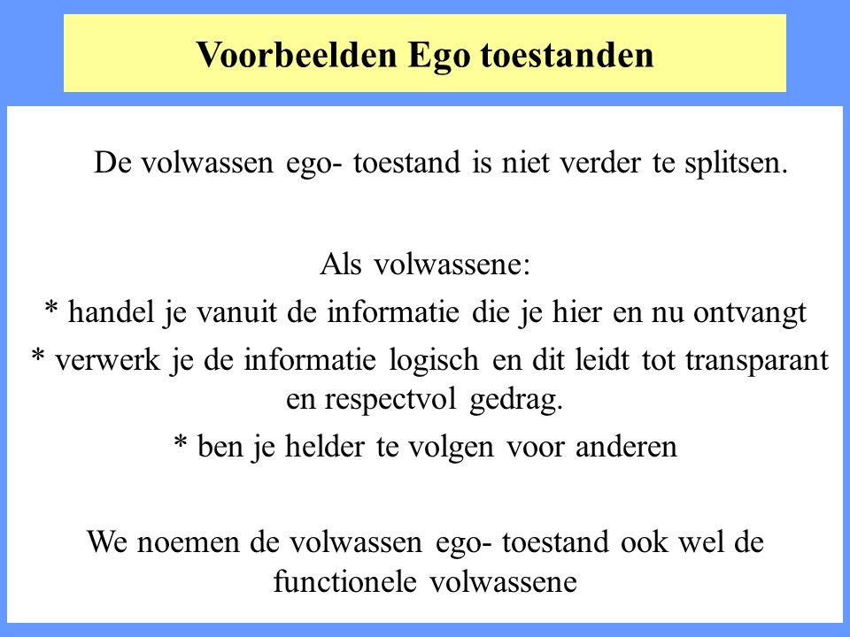 Voorbeelden Ego toestanden De volwassen ego- toestand is niet verder te splitsen. Als volwassene: * handel je vanuit de informatie die je hier en nu o