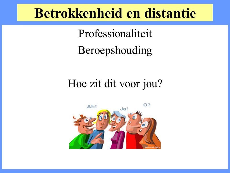 Betrokkenheid en distantie Professionaliteit Beroepshouding Hoe zit dit voor jou?