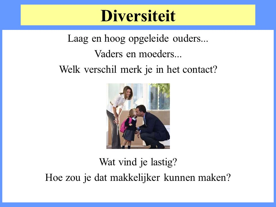 Diversiteit Laag en hoog opgeleide ouders... Vaders en moeders... Welk verschil merk je in het contact? Wat vind je lastig? Hoe zou je dat makkelijker