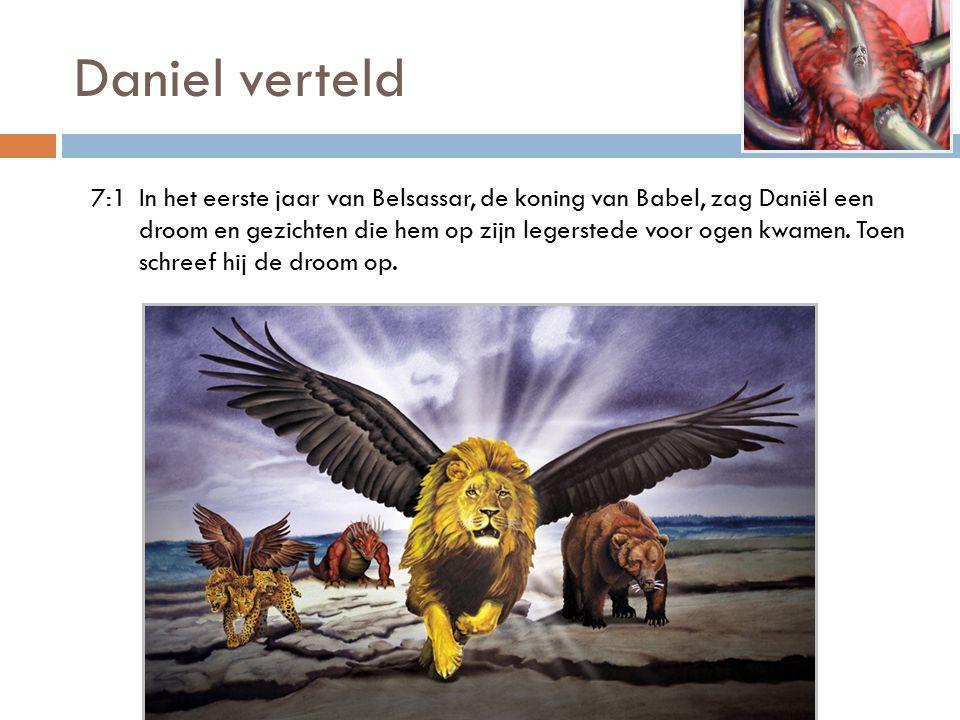 Daniel verteld 7:1In het eerste jaar van Belsassar, de koning van Babel, zag Daniël een droom en gezichten die hem op zijn legerstede voor ogen kwamen.
