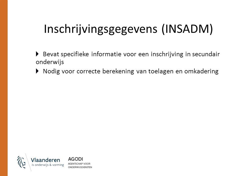 Inschrijvingsgegevens (INSADM) Bevat specifieke informatie voor een inschrijving in secundair onderwijs Nodig voor correcte berekening van toelagen en