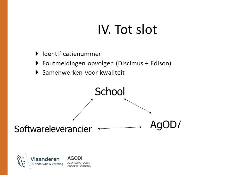 IV. Tot slot Identificatienummer Foutmeldingen opvolgen (Discimus + Edison) Samenwerken voor kwaliteit School AgODi Softwareleverancier