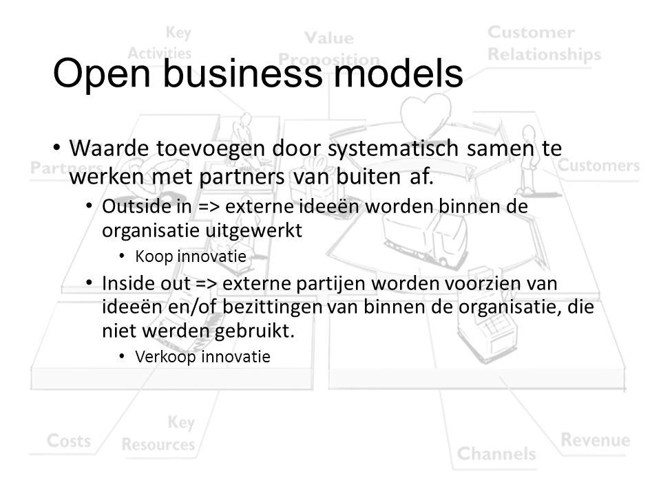 Open business models Waarde toevoegen door systematisch samen te werken met partners van buiten af. Outside in => externe ideeën worden binnen de orga