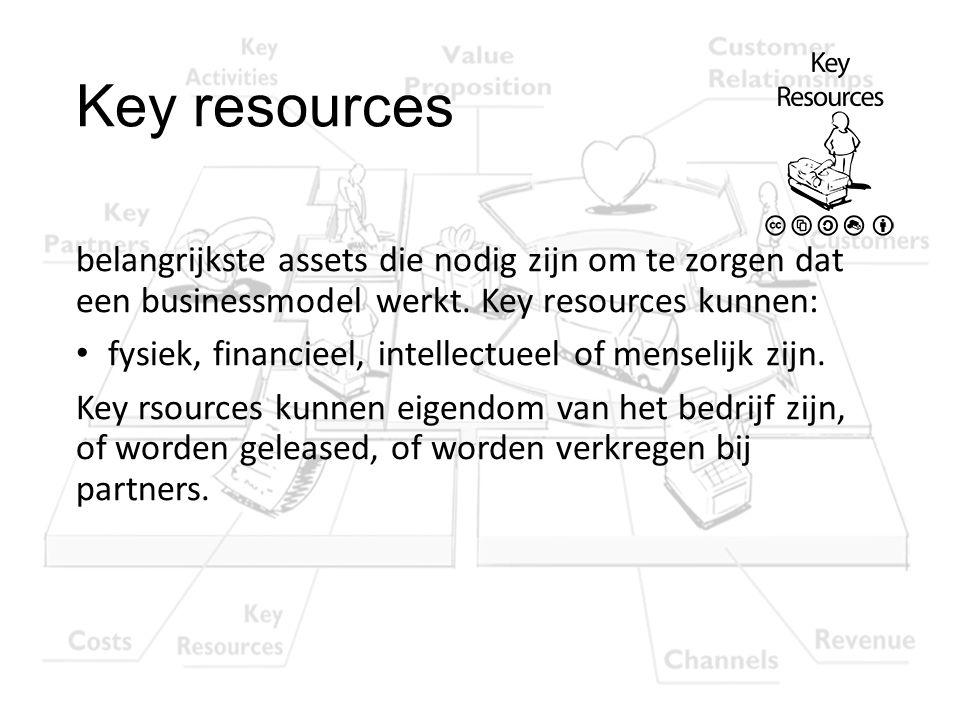 Key resources belangrijkste assets die nodig zijn om te zorgen dat een businessmodel werkt. Key resources kunnen: fysiek, financieel, intellectueel of