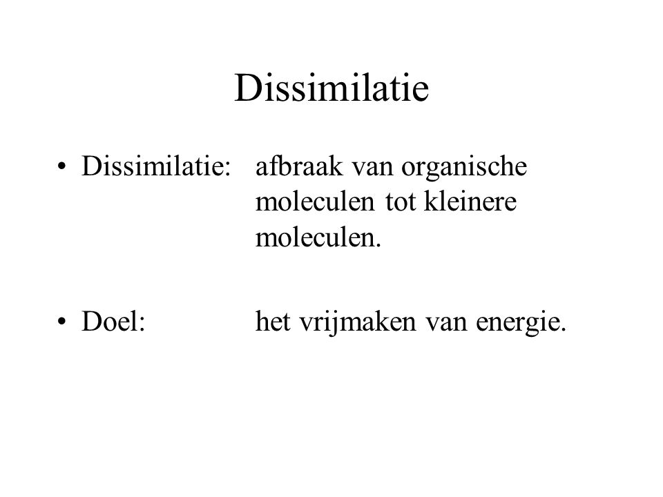 Dissimilatie Dissimilatie:afbraak van organische moleculen tot kleinere moleculen. Doel:het vrijmaken van energie.
