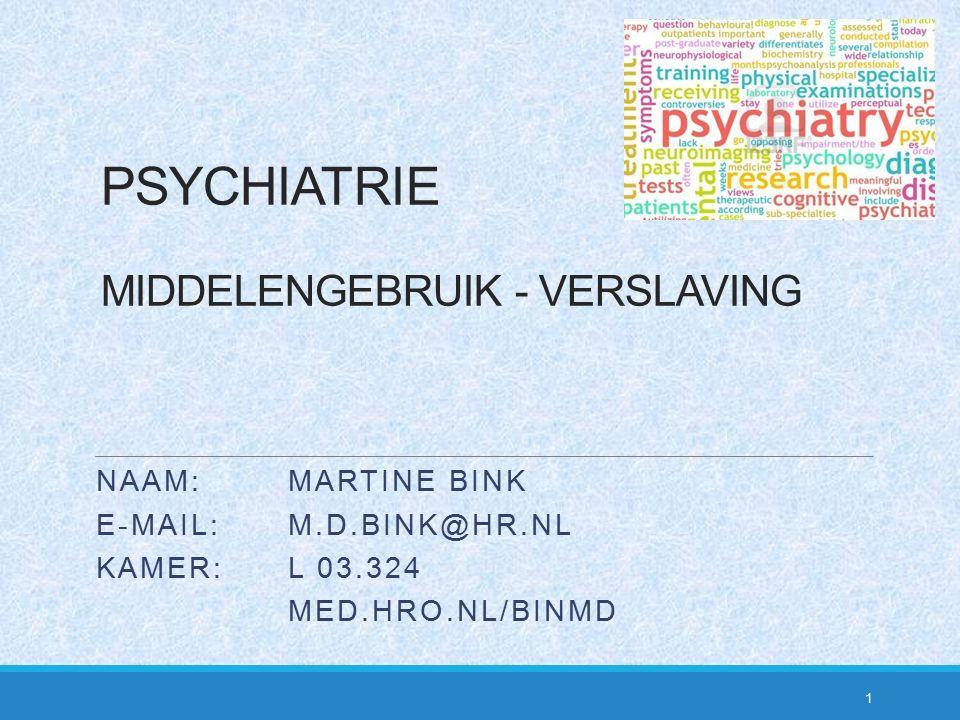 PSYCHIATRIE MIDDELENGEBRUIK - VERSLAVING 1 NAAM:MARTINE BINK E-MAIL: M.D.BINK@HR.NL KAMER: L 03.324 MED.HRO.NL/BINMD