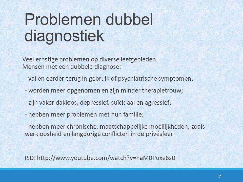 Problemen dubbel diagnostiek Veel ernstige problemen op diverse leefgebieden. Mensen met een dubbele diagnose: - vallen eerder terug in gebruik of psy