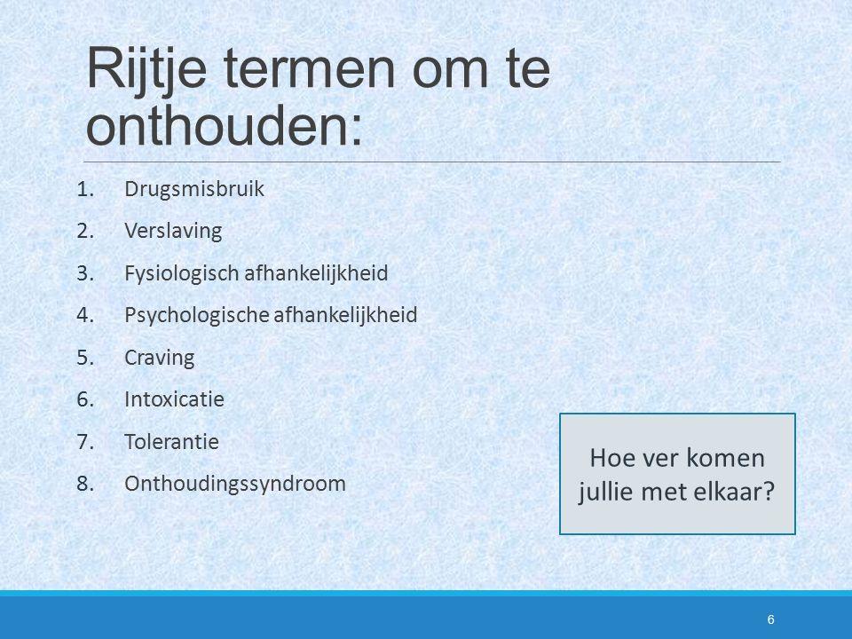 Rijtje termen om te onthouden: 1.Drugsmisbruik 2.Verslaving 3.Fysiologisch afhankelijkheid 4.Psychologische afhankelijkheid 5.Craving 6.Intoxicatie 7.