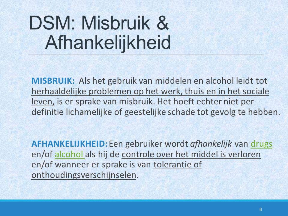 DSM: Misbruik & Afhankelijkheid MISBRUIK: Als het gebruik van middelen en alcohol leidt tot herhaaldelijke problemen op het werk, thuis en in het soci