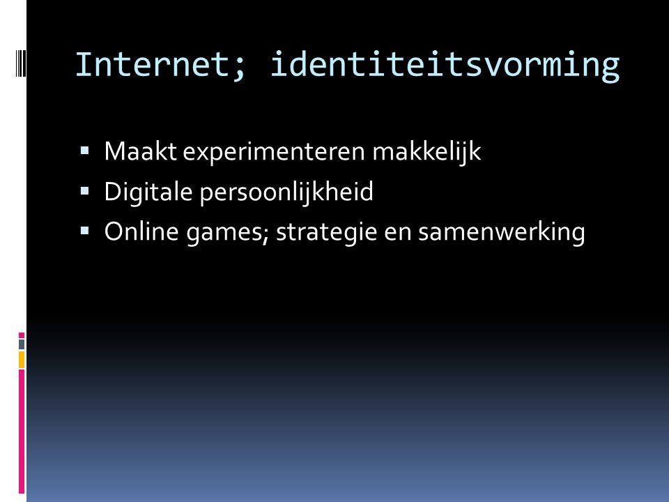 Internet; identiteitsvorming  Maakt experimenteren makkelijk  Digitale persoonlijkheid  Online games; strategie en samenwerking