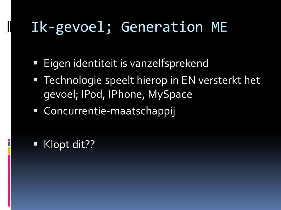 Ik-gevoel; Generation ME  Eigen identiteit is vanzelfsprekend  Technologie speelt hierop in EN versterkt het gevoel; IPod, IPhone, MySpace  Concurrentie-maatschappij  Klopt dit??