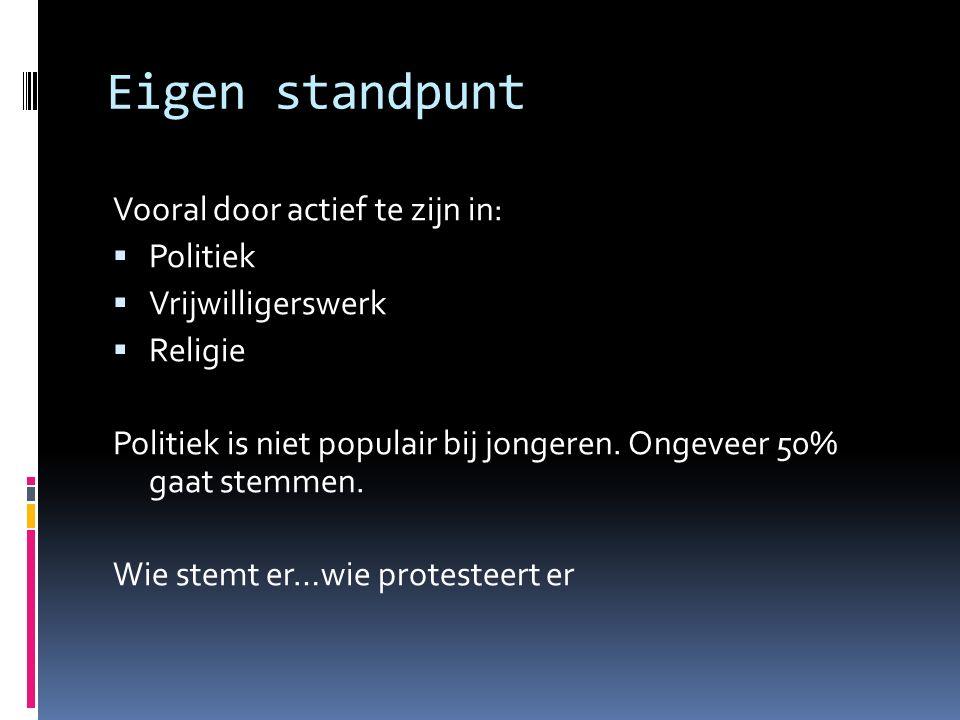 Eigen standpunt Vooral door actief te zijn in:  Politiek  Vrijwilligerswerk  Religie Politiek is niet populair bij jongeren.