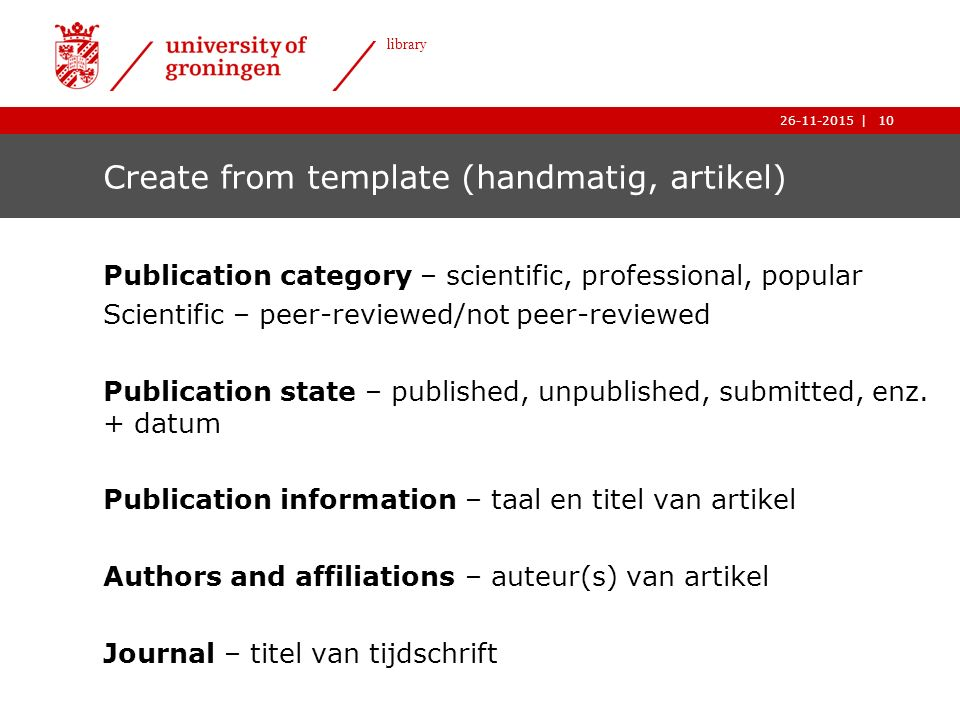10| library 26-11-2015 10| library 26-11-2015 Create from template (handmatig, artikel) Publication category – scientific, professional, popular Scientific – peer-reviewed/not peer-reviewed Publication state – published, unpublished, submitted, enz.