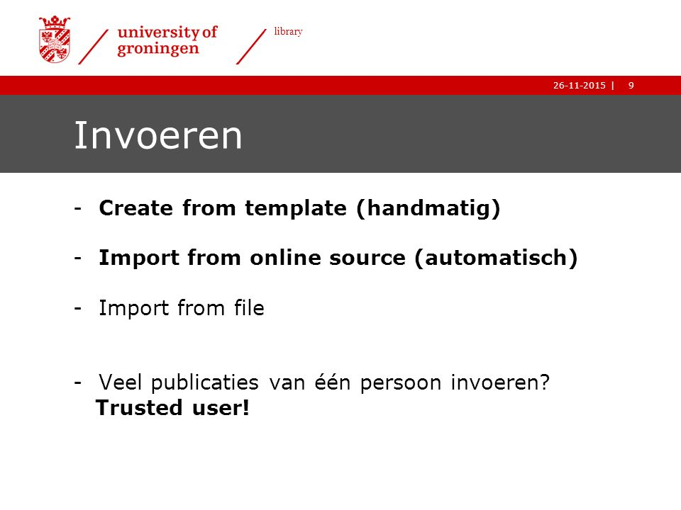 9| library 26-11-2015 9| library 26-11-2015 Invoeren -Create from template (handmatig) -Import from online source (automatisch) -Import from file -Veel publicaties van één persoon invoeren.