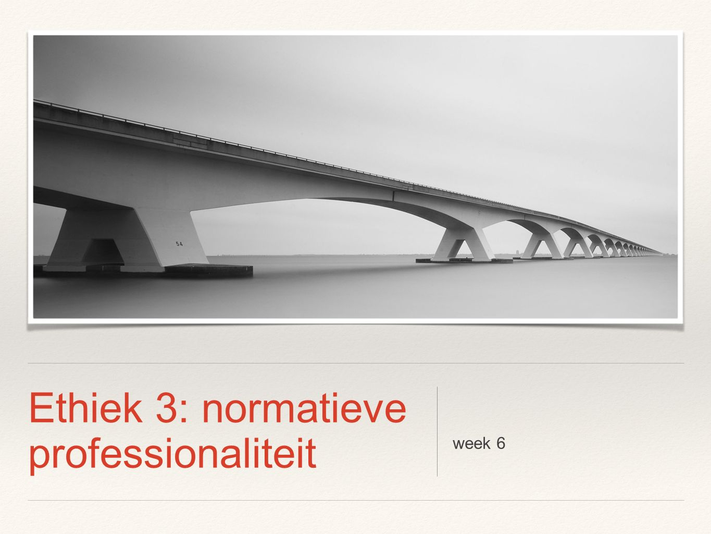 Ethiek 3: normatieve professionaliteit week 6
