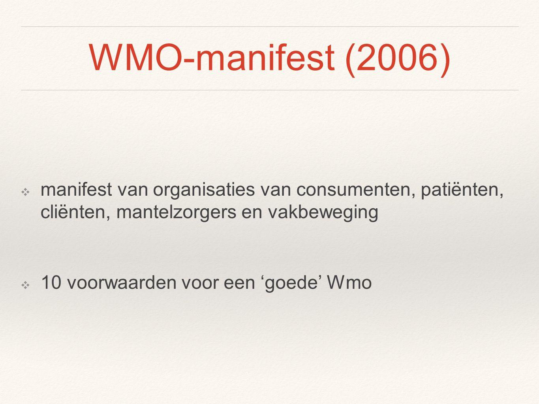 WMO-manifest (2006) ❖ manifest van organisaties van consumenten, patiënten, cliënten, mantelzorgers en vakbeweging ❖ 10 voorwaarden voor een 'goede' Wmo