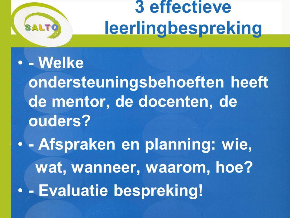 3 effectieve leerlingbespreking - Welke ondersteuningsbehoeften heeft de mentor, de docenten, de ouders? - Afspraken en planning: wie, wat, wanneer, w