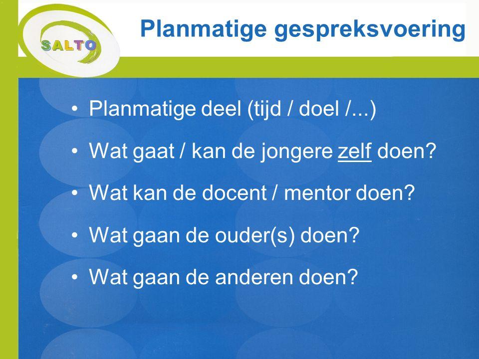 Planmatige gespreksvoering Planmatige deel (tijd / doel /...) Wat gaat / kan de jongere zelf doen? Wat kan de docent / mentor doen? Wat gaan de ouder(