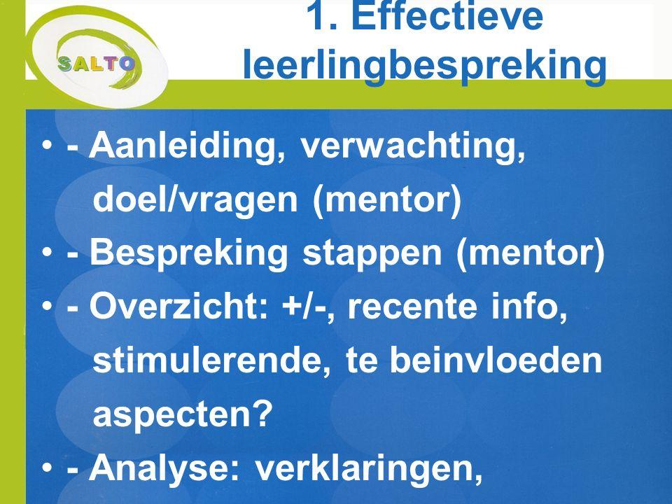 1. Effectieve leerlingbespreking - Aanleiding, verwachting, doel/vragen (mentor) - Bespreking stappen (mentor) - Overzicht: +/-, recente info, stimule