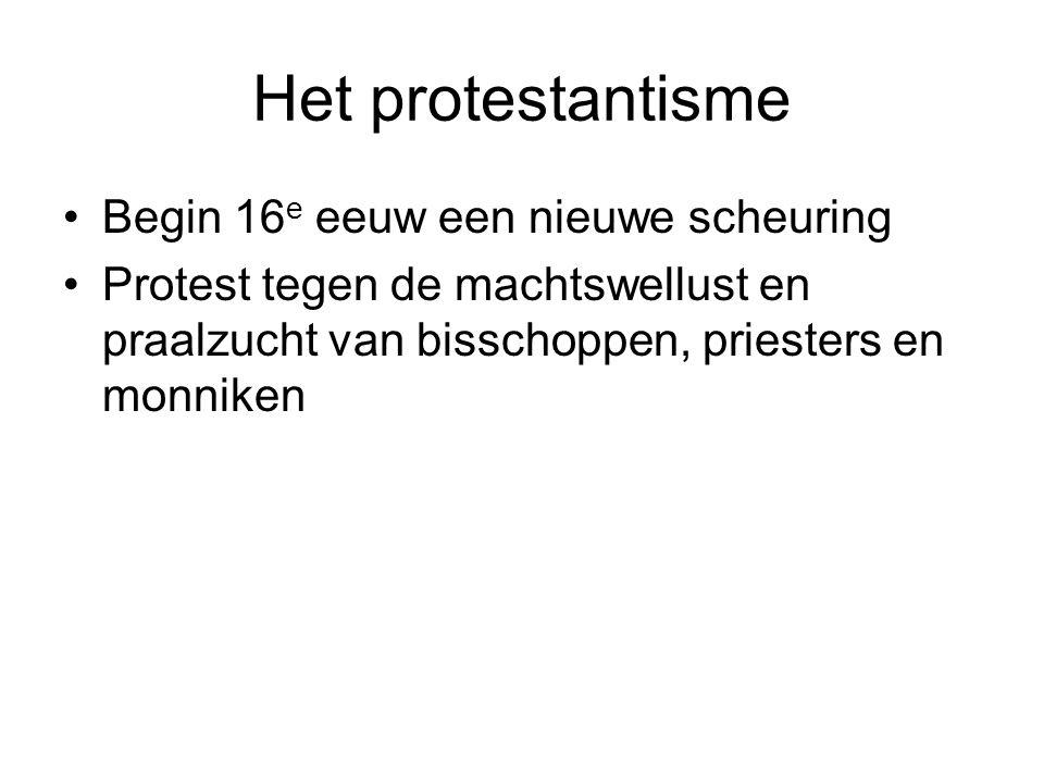 Het protestantisme Begin 16 e eeuw een nieuwe scheuring Protest tegen de machtswellust en praalzucht van bisschoppen, priesters en monniken