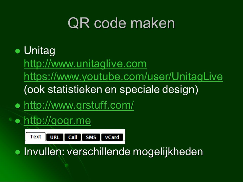 QR code maken Unitag https://www.youtube.com/user/UnitagLive (ook statistieken en speciale design) Unitag http://www.unitaglive.com https://www.youtube.com/user/UnitagLive (ook statistieken en speciale design) https://www.youtube.com/user/UnitagLive http://www.unitaglive.com https://www.youtube.com/user/UnitagLive http://www.qrstuff.com/ http://www.qrstuff.com/ http://www.qrstuff.com/ http://goqr.me http://goqr.me http://goqr.me Invullen: verschillende mogelijkheden Invullen: verschillende mogelijkheden