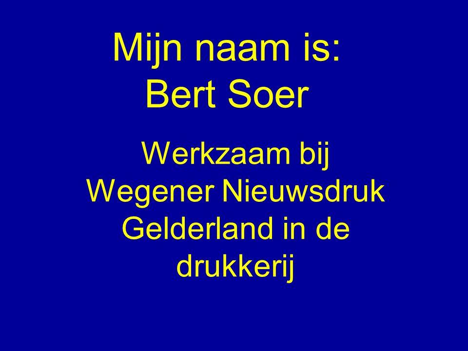 Mijn naam is: Bert Soer Werkzaam bij Wegener Nieuwsdruk Gelderland in de drukkerij