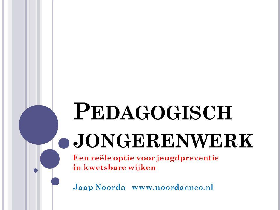 P EDAGOGISCH JONGERENWERK Een reële optie voor jeugdpreventie in kwetsbare wijken Jaap Noorda www.noordaenco.nl