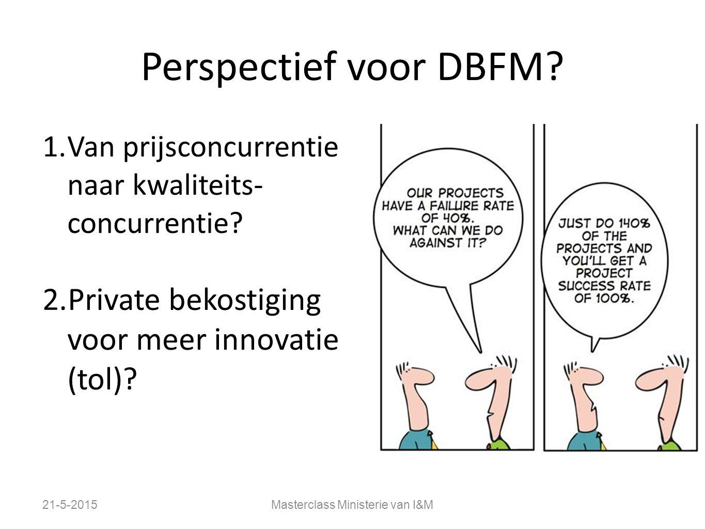 Perspectief voor DBFM? 1.Van prijsconcurrentie naar kwaliteits- concurrentie? 2.Private bekostiging voor meer innovatie (tol)? 21-5-2015Masterclass Mi