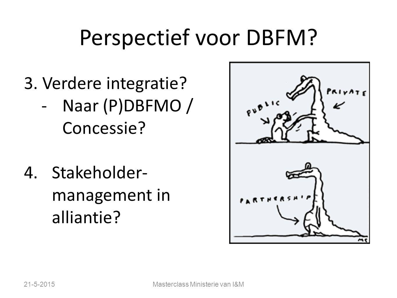 Perspectief voor DBFM? 3. Verdere integratie? -Naar (P)DBFMO / Concessie? 4.Stakeholder- management in alliantie? 21-5-2015Masterclass Ministerie van