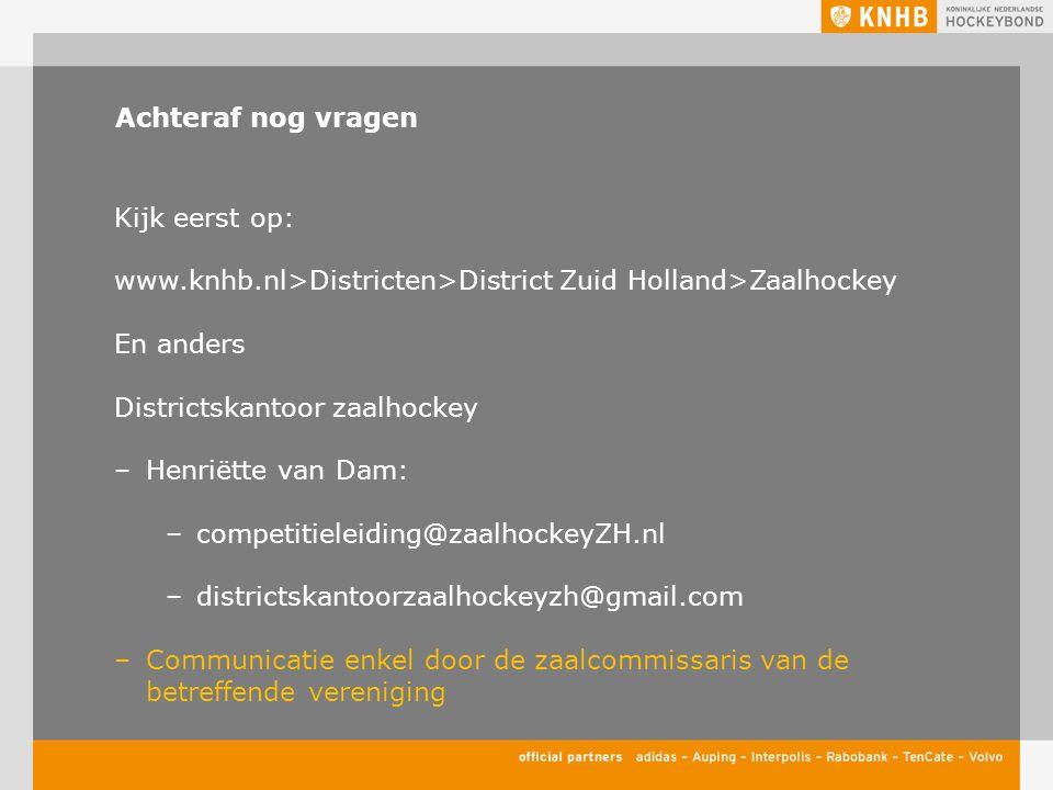 Achteraf nog vragen Kijk eerst op: www.knhb.nl>Districten>District Zuid Holland>Zaalhockey En anders Districtskantoor zaalhockey –Henriëtte van Dam: –