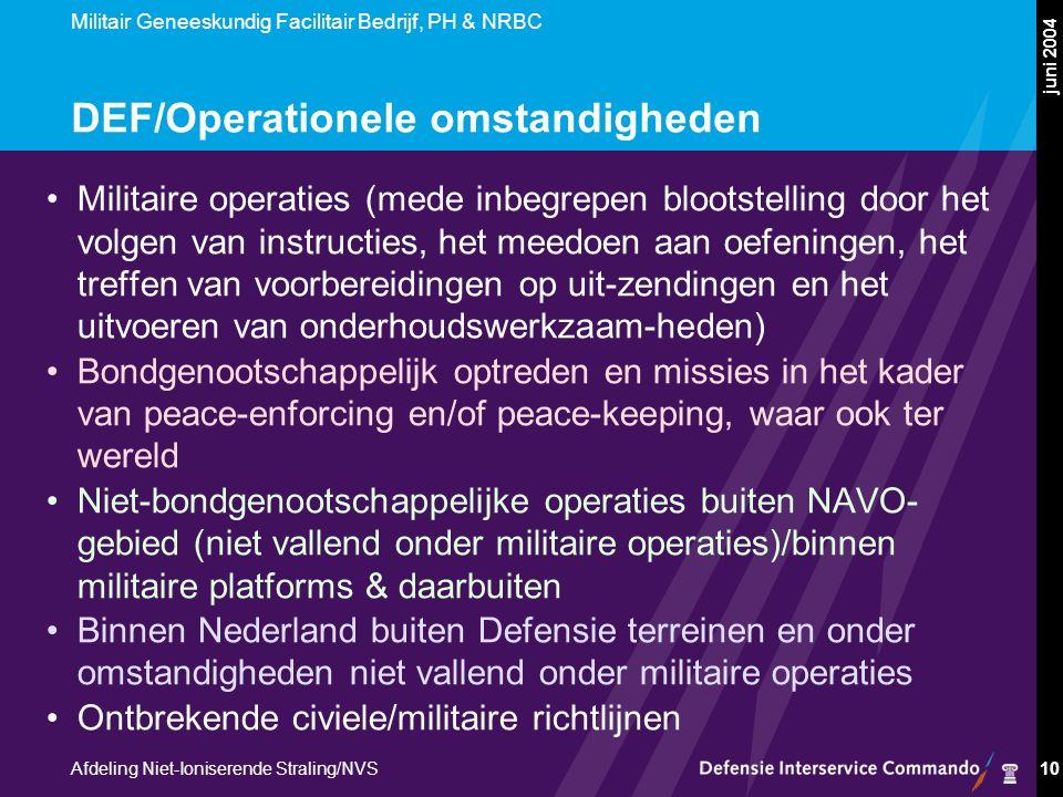 Militair Geneeskundig Facilitair Bedrijf, PH & NRBC Afdeling Niet-Ioniserende Straling/NVS juni 2004 10 DEF/Operationele omstandigheden Militaire operaties (mede inbegrepen blootstelling door het volgen van instructies, het meedoen aan oefeningen, het treffen van voorbereidingen op uit-zendingen en het uitvoeren van onderhoudswerkzaam-heden) Bondgenootschappelijk optreden en missies in het kader van peace-enforcing en/of peace-keeping, waar ook ter wereld Niet-bondgenootschappelijke operaties buiten NAVO- gebied (niet vallend onder militaire operaties)/binnen militaire platforms & daarbuiten Binnen Nederland buiten Defensie terreinen en onder omstandigheden niet vallend onder militaire operaties Ontbrekende civiele/militaire richtlijnen