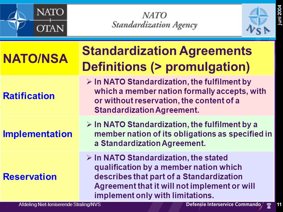 Militair Geneeskundig Facilitair Bedrijf, PH & NRBC Afdeling Niet-Ioniserende Straling/NVS juni 2004 11 NATO Standardization Agreements NATO/NSA Standardization Agreements Definitions (> promulgation) Ratification  In NATO Standardization, the fulfilment by which a member nation formally accepts, with or without reservation, the content of a Standardization Agreement.