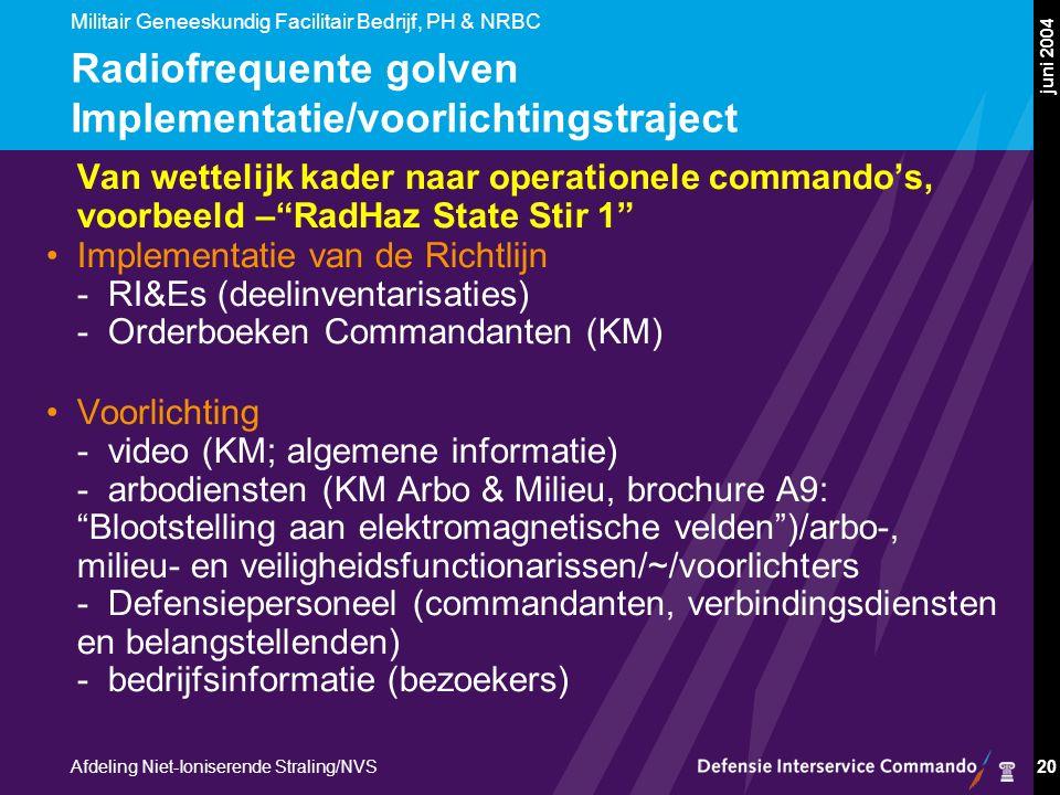 Militair Geneeskundig Facilitair Bedrijf, PH & NRBC Afdeling Niet-Ioniserende Straling/NVS juni 2004 20 Radiofrequente golven Implementatie/voorlichtingstraject Van wettelijk kader naar operationele commando's, voorbeeld – RadHaz State Stir 1 Implementatie van de Richtlijn -RI&Es (deelinventarisaties) -Orderboeken Commandanten (KM) Voorlichting -video (KM; algemene informatie) -arbodiensten (KM Arbo & Milieu, brochure A9: Blootstelling aan elektromagnetische velden )/arbo-, milieu- en veiligheidsfunctionarissen/~/voorlichters -Defensiepersoneel (commandanten, verbindingsdiensten en belangstellenden) -bedrijfsinformatie (bezoekers)