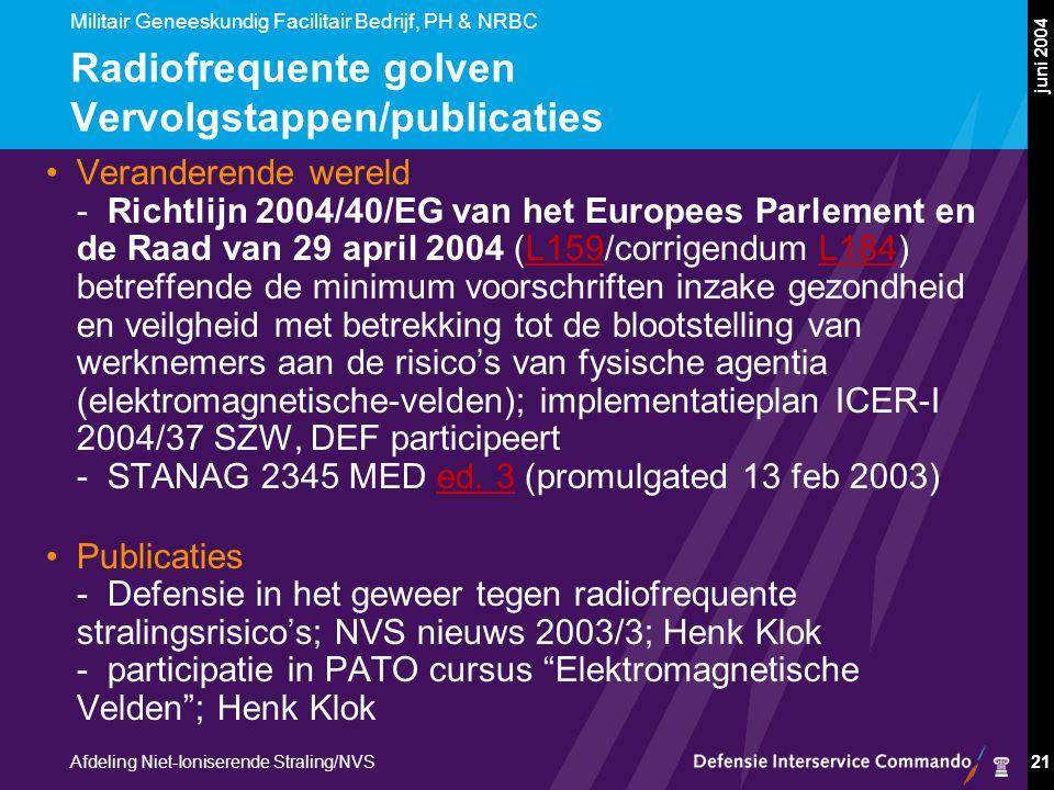 Militair Geneeskundig Facilitair Bedrijf, PH & NRBC Afdeling Niet-Ioniserende Straling/NVS juni 2004 21 Radiofrequente golven Vervolgstappen/publicaties Veranderende wereld -Richtlijn 2004/40/EG van het Europees Parlement en de Raad van 29 april 2004 (L159/corrigendum L184) betreffende de minimum voorschriften inzake gezondheid en veilgheid met betrekking tot de blootstelling van werknemers aan de risico's van fysische agentia (elektromagnetische-velden); implementatieplan ICER-I 2004/37 SZW, DEF participeert -STANAG 2345 MED ed.