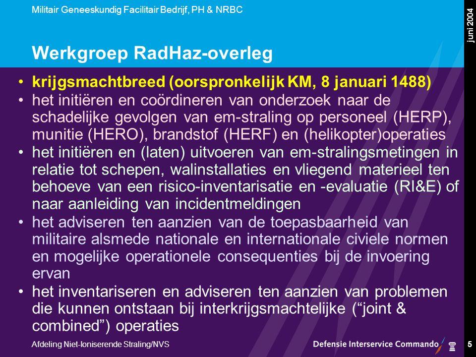 Militair Geneeskundig Facilitair Bedrijf, PH & NRBC Afdeling Niet-Ioniserende Straling/NVS juni 2004 5 Werkgroep RadHaz-overleg krijgsmachtbreed (oorspronkelijk KM, 8 januari 1488) het initiëren en coördineren van onderzoek naar de schadelijke gevolgen van em-straling op personeel (HERP), munitie (HERO), brandstof (HERF) en (helikopter)operaties het initiëren en (laten) uitvoeren van em-stralingsmetingen in relatie tot schepen, walinstallaties en vliegend materieel ten behoeve van een risico-inventarisatie en -evaluatie (RI&E) of naar aanleiding van incidentmeldingen het adviseren ten aanzien van de toepasbaarheid van militaire alsmede nationale en internationale civiele normen en mogelijke operationele consequenties bij de invoering ervan het inventariseren en adviseren ten aanzien van problemen die kunnen ontstaan bij interkrijgsmachtelijke ( joint & combined ) operaties