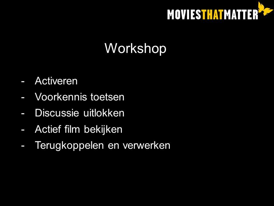 Workshop -Activeren -Voorkennis toetsen -Discussie uitlokken -Actief film bekijken -Terugkoppelen en verwerken
