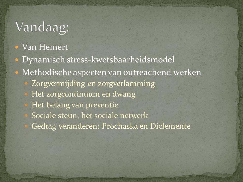 Van Hemert Dynamisch stress-kwetsbaarheidsmodel Methodische aspecten van outreachend werken Zorgvermijding en zorgverlamming Het zorgcontinuum en dwang Het belang van preventie Sociale steun, het sociale netwerk Gedrag veranderen: Prochaska en Diclemente