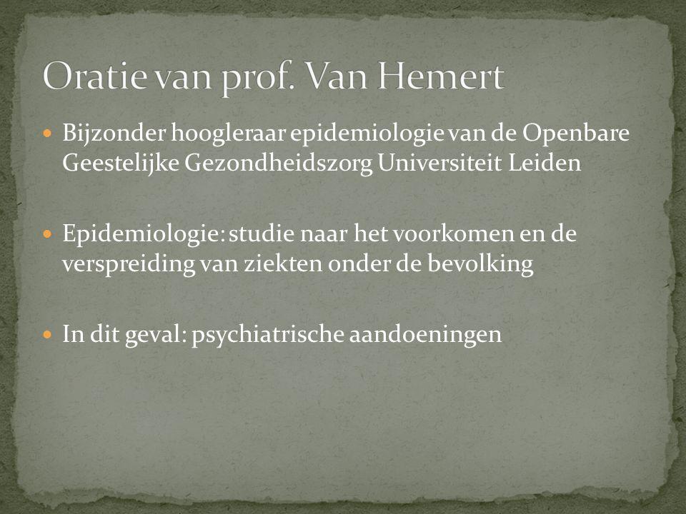 Bijzonder hoogleraar epidemiologie van de Openbare Geestelijke Gezondheidszorg Universiteit Leiden Epidemiologie: studie naar het voorkomen en de verspreiding van ziekten onder de bevolking In dit geval: psychiatrische aandoeningen