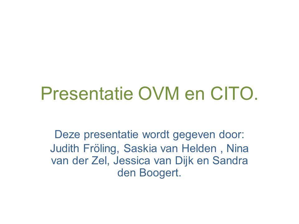 Presentatie OVM en CITO. Deze presentatie wordt gegeven door: Judith Fröling, Saskia van Helden, Nina van der Zel, Jessica van Dijk en Sandra den Boog
