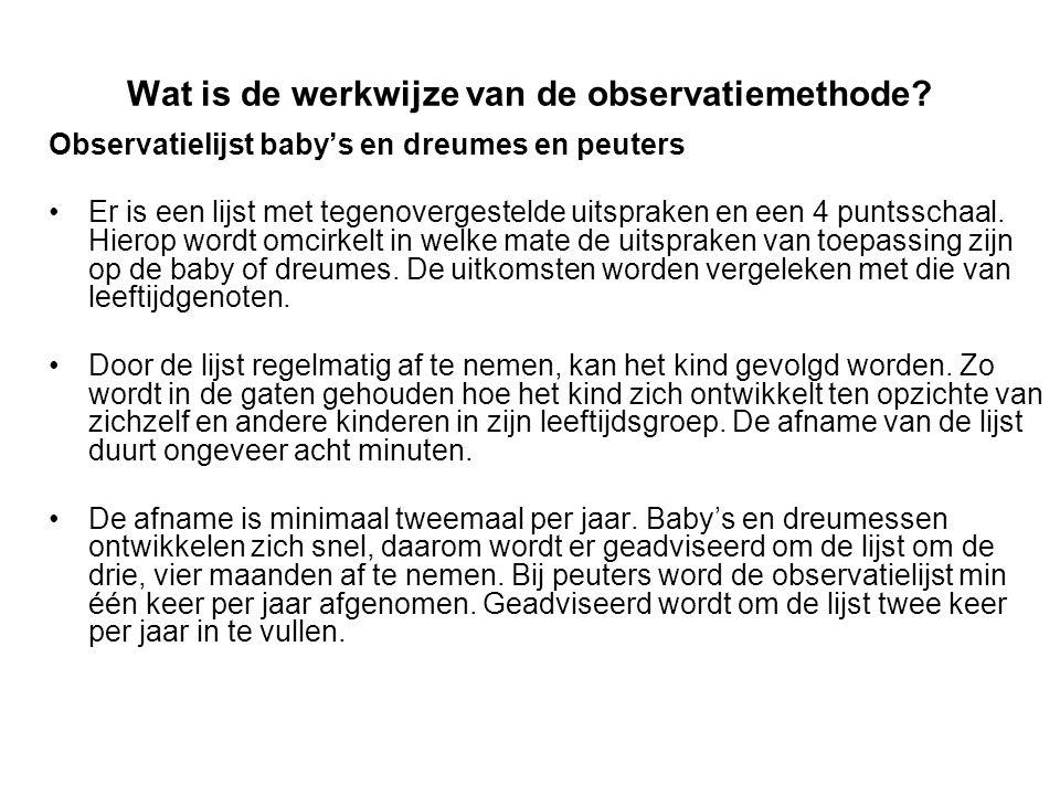 Wat is de werkwijze van de observatiemethode? Observatielijst baby's en dreumes en peuters Er is een lijst met tegenovergestelde uitspraken en een 4 p