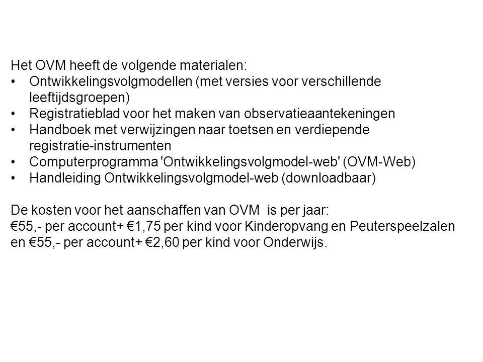 Het OVM heeft de volgende materialen: Ontwikkelingsvolgmodellen (met versies voor verschillende leeftijdsgroepen) Registratieblad voor het maken van observatieaantekeningen Handboek met verwijzingen naar toetsen en verdiepende registratie-instrumenten Computerprogramma Ontwikkelingsvolgmodel-web (OVM-Web) Handleiding Ontwikkelingsvolgmodel-web (downloadbaar) De kosten voor het aanschaffen van OVM is per jaar: €55,- per account+ €1,75 per kind voor Kinderopvang en Peuterspeelzalen en €55,- per account+ €2,60 per kind voor Onderwijs.
