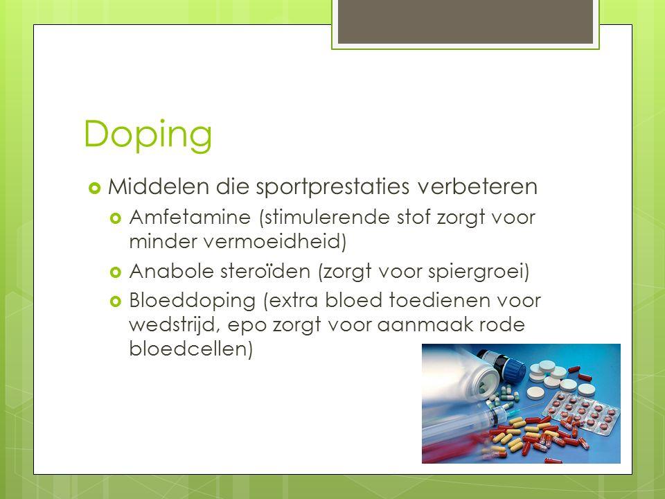 Doping  Middelen die sportprestaties verbeteren  Amfetamine (stimulerende stof zorgt voor minder vermoeidheid)  Anabole steroïden (zorgt voor spiergroei)  Bloeddoping (extra bloed toedienen voor wedstrijd, epo zorgt voor aanmaak rode bloedcellen)