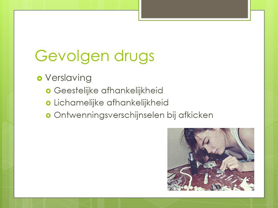 Gevolgen drugs  Verslaving  Geestelijke afhankelijkheid  Lichamelijke afhankelijkheid  Ontwenningsverschijnselen bij afkicken