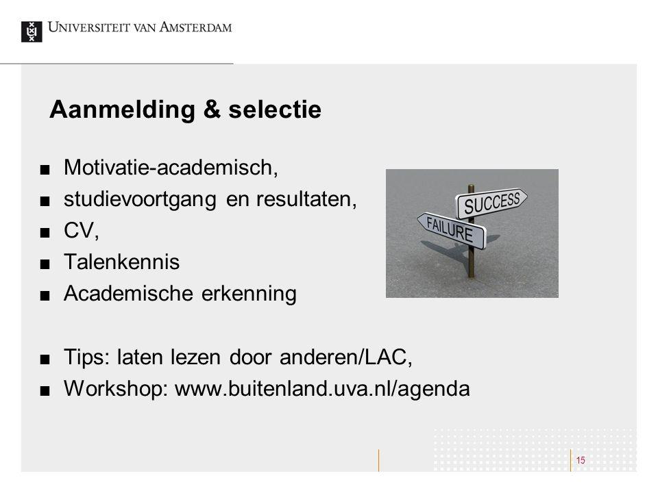 Aanmelding & selectie Motivatie-academisch, studievoortgang en resultaten, CV, Talenkennis Academische erkenning Tips: laten lezen door anderen/LAC, Workshop: www.buitenland.uva.nl/agenda 15