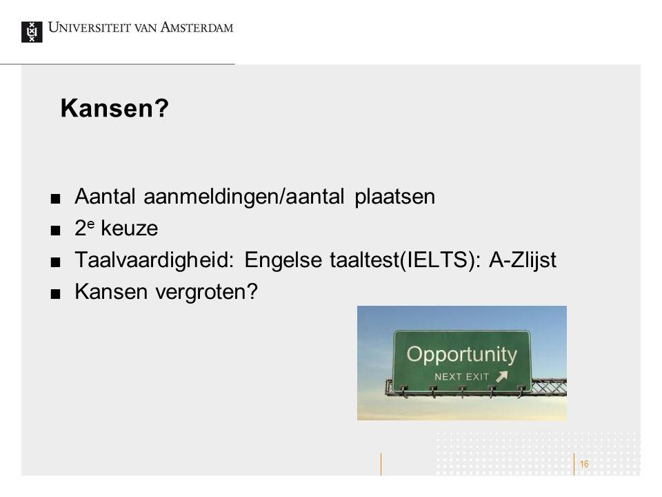 Kansen? Aantal aanmeldingen/aantal plaatsen 2 e keuze Taalvaardigheid: Engelse taaltest(IELTS): A-Zlijst Kansen vergroten? 16