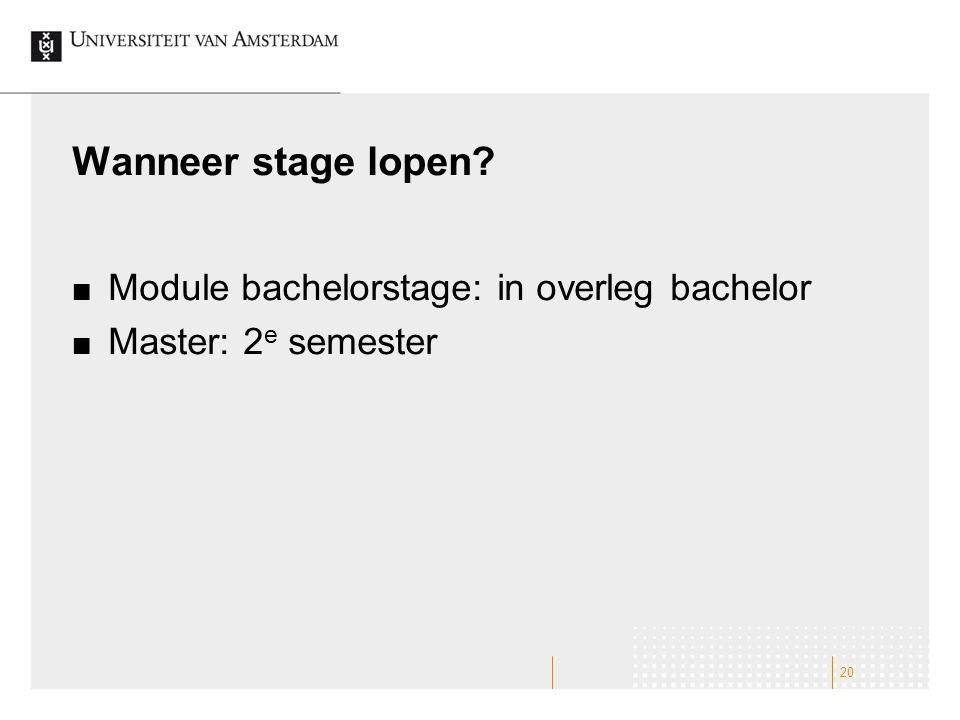Wanneer stage lopen? Module bachelorstage: in overleg bachelor Master: 2 e semester 20